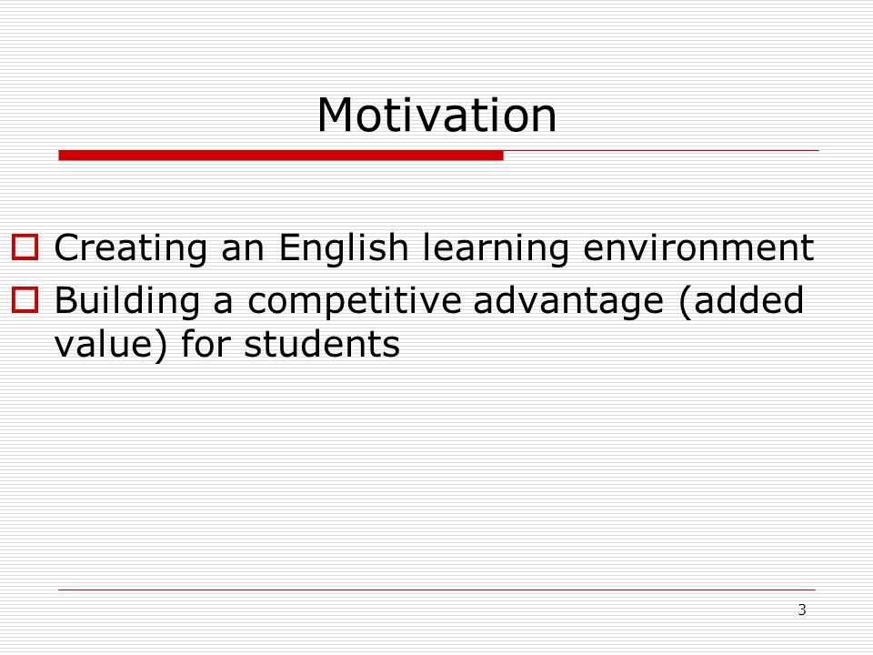 3 Motivation  Creating an English learning environment  Building a competitive advantage (added value) for students