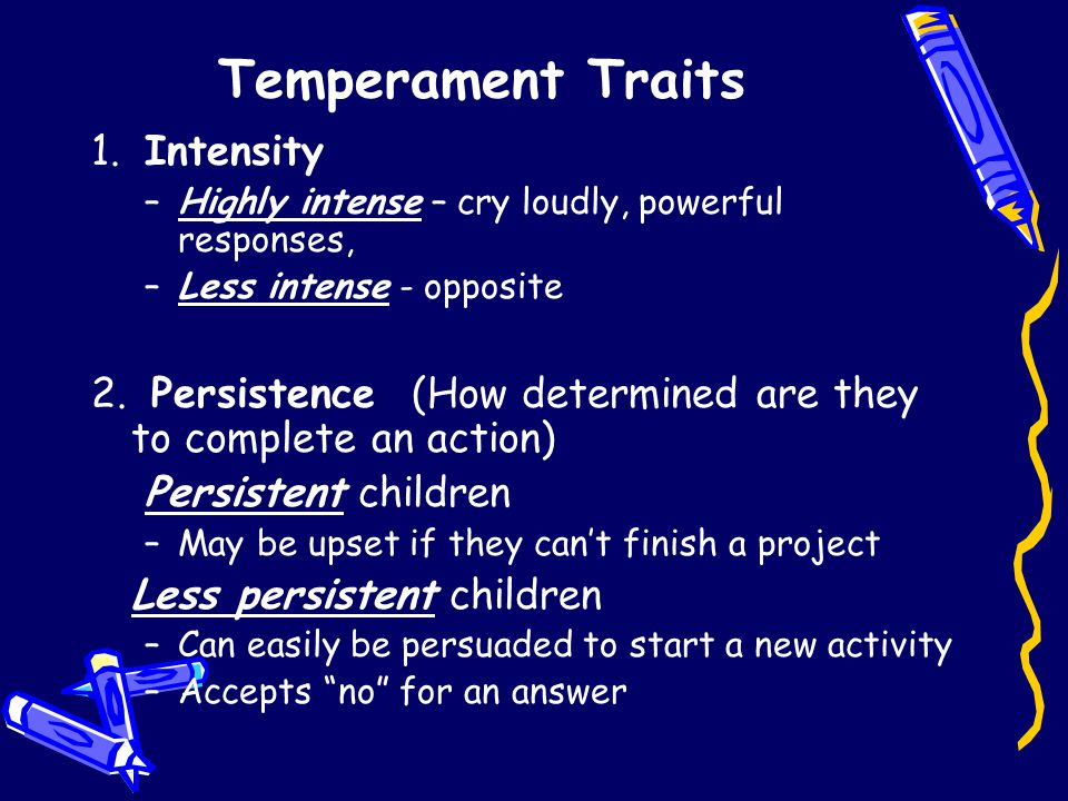 Temperament Traits 1. Intensity –Highly intense – cry loudly, powerful responses, –Less intense - opposite 2. Persistence(How determined are they to c