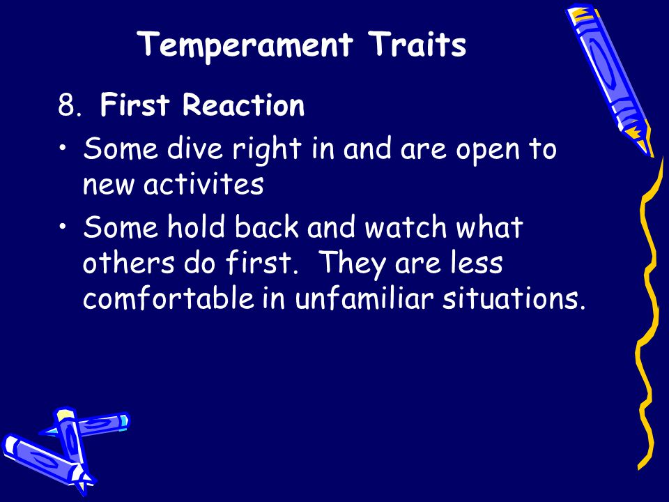Temperament Traits 8. First Reaction Some dive right in and are open to new activites Some hold back and watch what others do first. They are less com
