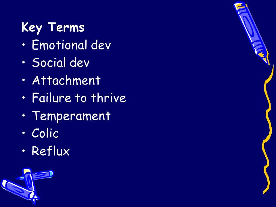 Key Terms Emotional dev Social dev Attachment Failure to thrive Temperament Colic Reflux
