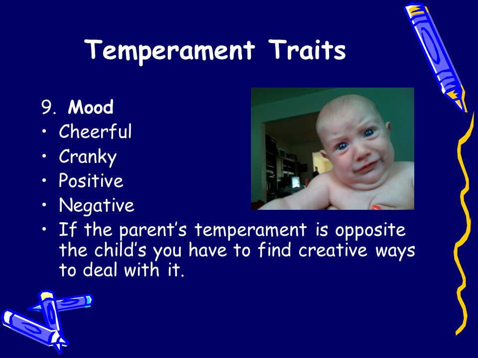 Temperament Traits 9. Mood Cheerful Cranky Positive Negative If the parent's temperament is opposite the child's you have to find creative ways to dea
