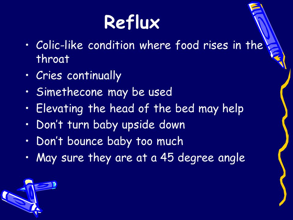 Reflux Colic-like condition where food rises in the throat Cries continually Simethecone may be used Elevating the head of the bed may help Don't turn baby upside down Don't bounce baby too much May sure they are at a 45 degree angle
