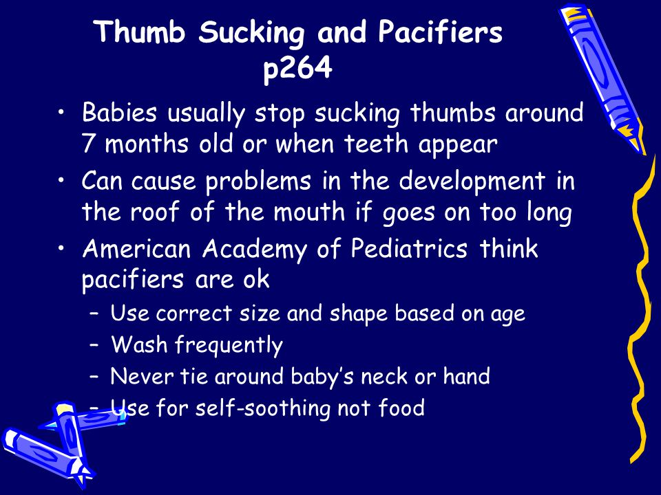 Thumb Sucking and Pacifiers p264 Babies usually stop sucking thumbs around 7 months old or when teeth appear Can cause problems in the development in the roof of the mouth if goes on too long American Academy of Pediatrics think pacifiers are ok –Use correct size and shape based on age –Wash frequently –Never tie around baby's neck or hand –Use for self-soothing not food