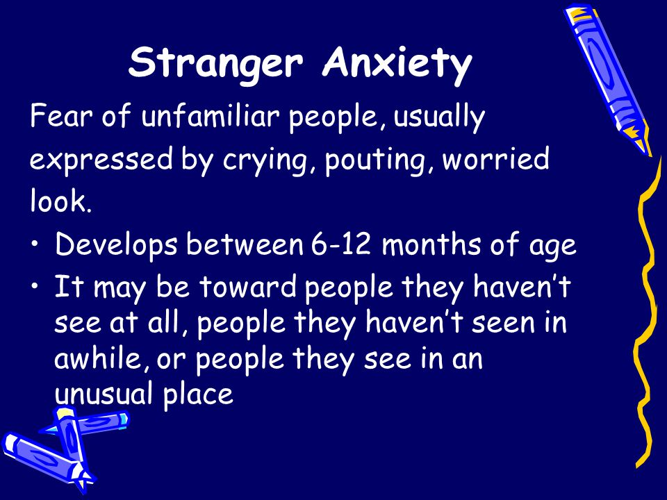 Stranger Anxiety Fear of unfamiliar people, usually expressed by crying, pouting, worried look.