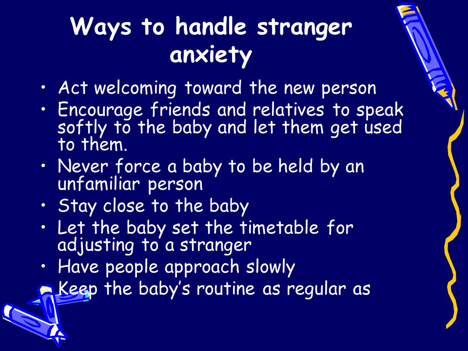 Ways to handle stranger anxiety Act welcoming toward the new person Encourage friends and relatives to speak softly to the baby and let them get used to them.