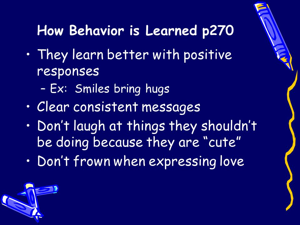How Behavior is Learned p270 They learn better with positive responses –Ex: Smiles bring hugs Clear consistent messages Don't laugh at things they shouldn't be doing because they are cute Don't frown when expressing love