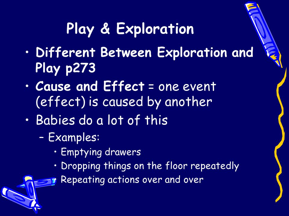 Play & Exploration Different Between Exploration and Play p273 Cause and Effect = one event (effect) is caused by another Babies do a lot of this –Examples: Emptying drawers Dropping things on the floor repeatedly Repeating actions over and over