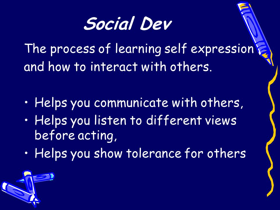Social Dev The process of learning self expression and how to interact with others.