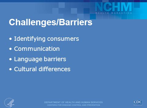Challenges/Barriers Identifying consumers Communication Language barriers Cultural differences
