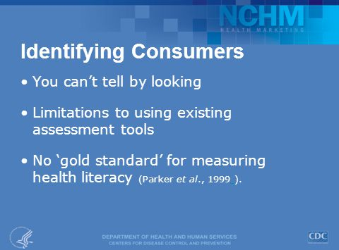 Identifying Consumers You can't tell by looking Limitations to using existing assessment tools No 'gold standard' for measuring health literacy (Parker et al., 1999 ).