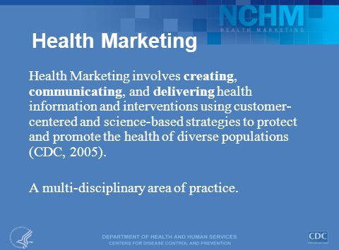 Health Marketing Health Marketing involves creating, communicating, and delivering health information and interventions using customer- centered and science-based strategies to protect and promote the health of diverse populations (CDC, 2005).