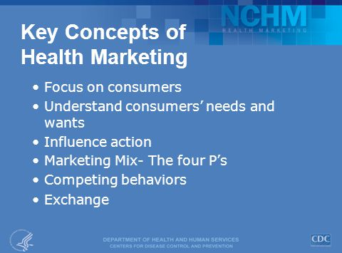 Key Concepts of Health Marketing Focus on consumers Understand consumers' needs and wants Influence action Marketing Mix- The four P's Competing behaviors Exchange