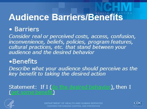 Audience Barriers/Benefits Barriers Consider real or perceived costs, access, confusion, inconvenience, beliefs, policies, program features, cultural practices, etc.