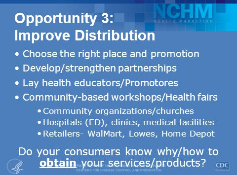 Opportunity 3: Improve Distribution Choose the right place and promotion Develop/strengthen partnerships Lay health educators/Promotores Community-based workshops/Health fairs Community organizations/churches Hospitals (ED), clinics, medical facilities Retailers- WalMart, Lowes, Home Depot Do your consumers know why/how to obtain your services/products?