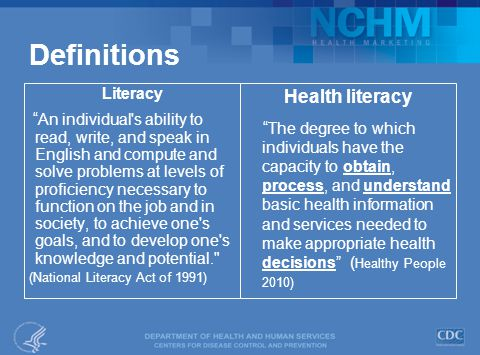 Definitions Literacy An individual s ability to read, write, and speak in English and compute and solve problems at levels of proficiency necessary to function on the job and in society, to achieve one s goals, and to develop one s knowledge and potential. (National Literacy Act of 1991) Health literacy The degree to which individuals have the capacity to obtain, process, and understand basic health information and services needed to make appropriate health decisions ( Healthy People 2010)