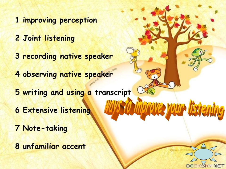 1 improving perception 2 Joint listening 3 recording native speaker 4 observing native speaker 5 writing and using a transcript 6 Extensive listening 7 Note-taking 8 unfamiliar accent