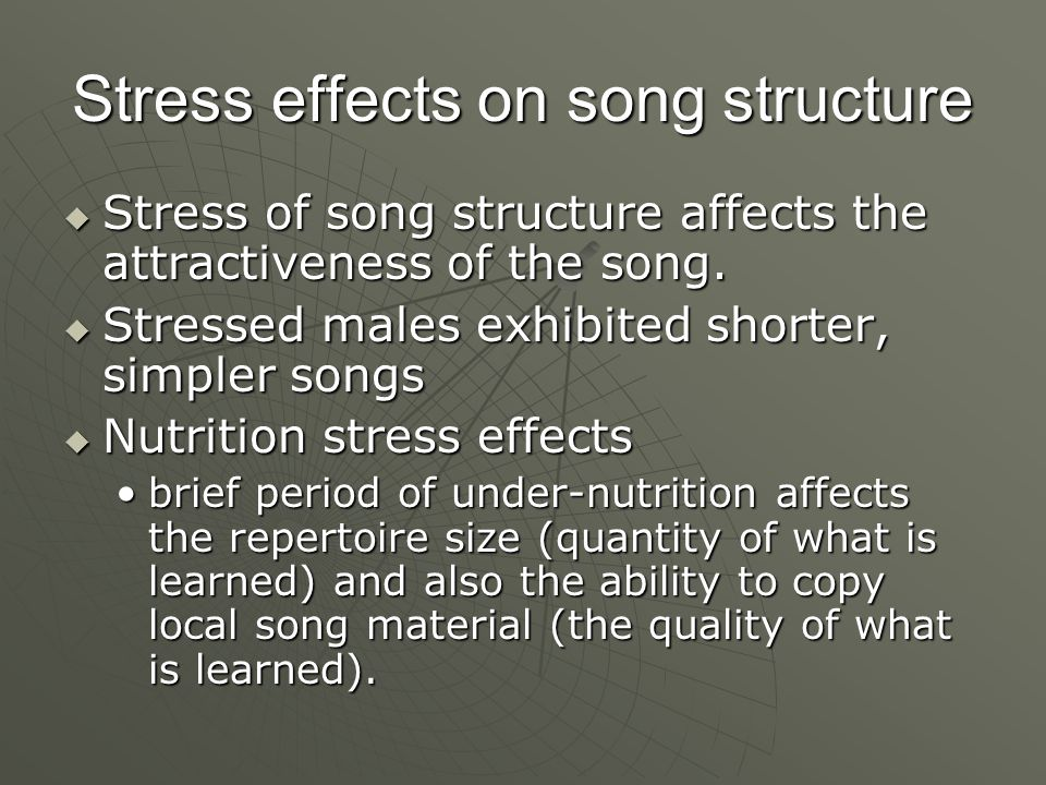 Stress effects on song structure  Stress of song structure affects the attractiveness of the song.
