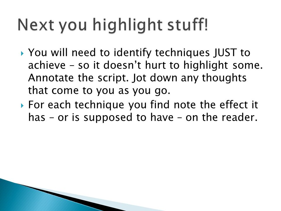  You will need to identify techniques JUST to achieve – so it doesn't hurt to highlight some. Annotate the script. Jot down any thoughts that come to