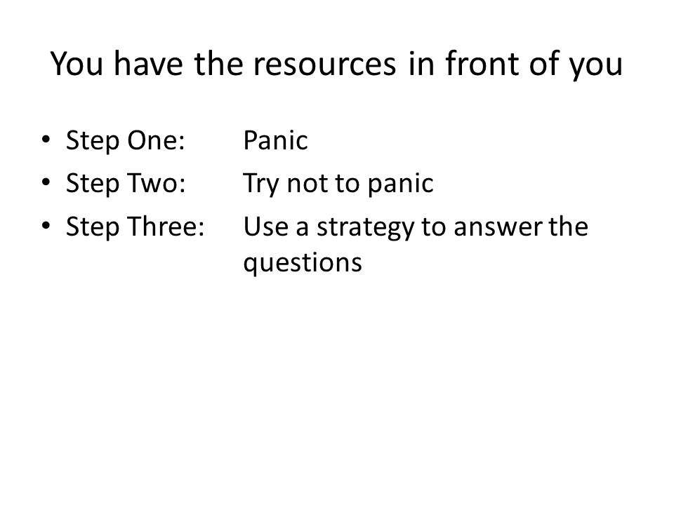 You have the resources in front of you Step One: Panic Step Two: Try not to panic Step Three: Use a strategy to answer the questions