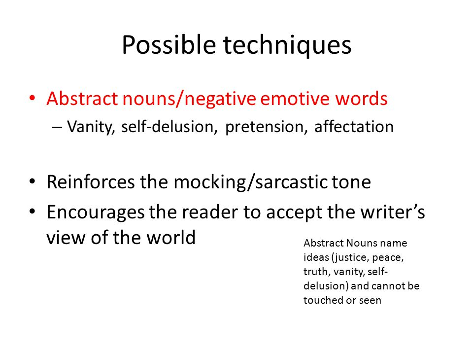 Possible techniques Abstract nouns/negative emotive words – Vanity, self-delusion, pretension, affectation Reinforces the mocking/sarcastic tone Encourages the reader to accept the writer's view of the world Abstract Nouns name ideas (justice, peace, truth, vanity, self- delusion) and cannot be touched or seen
