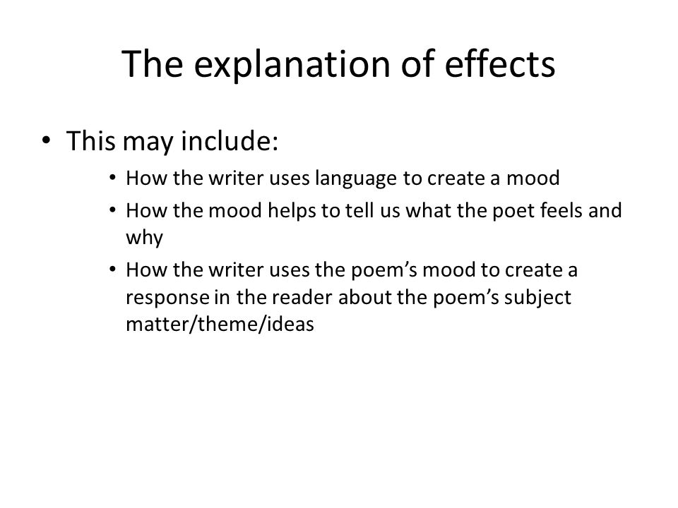 The explanation of effects This may include: How the writer uses language to create a mood How the mood helps to tell us what the poet feels and why How the writer uses the poem's mood to create a response in the reader about the poem's subject matter/theme/ideas