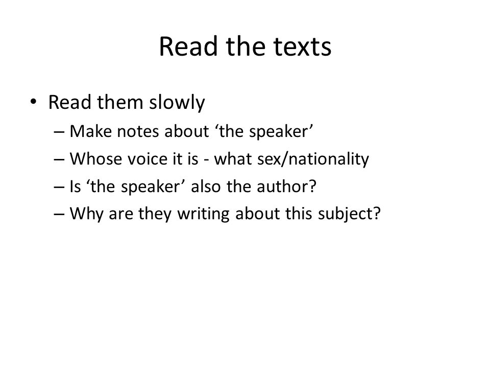 Read the texts Read them slowly – Make notes about 'the speaker' – Whose voice it is - what sex/nationality – Is 'the speaker' also the author.