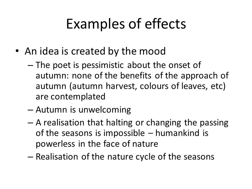 Examples of effects An idea is created by the mood – The poet is pessimistic about the onset of autumn: none of the benefits of the approach of autumn (autumn harvest, colours of leaves, etc) are contemplated – Autumn is unwelcoming – A realisation that halting or changing the passing of the seasons is impossible – humankind is powerless in the face of nature – Realisation of the nature cycle of the seasons