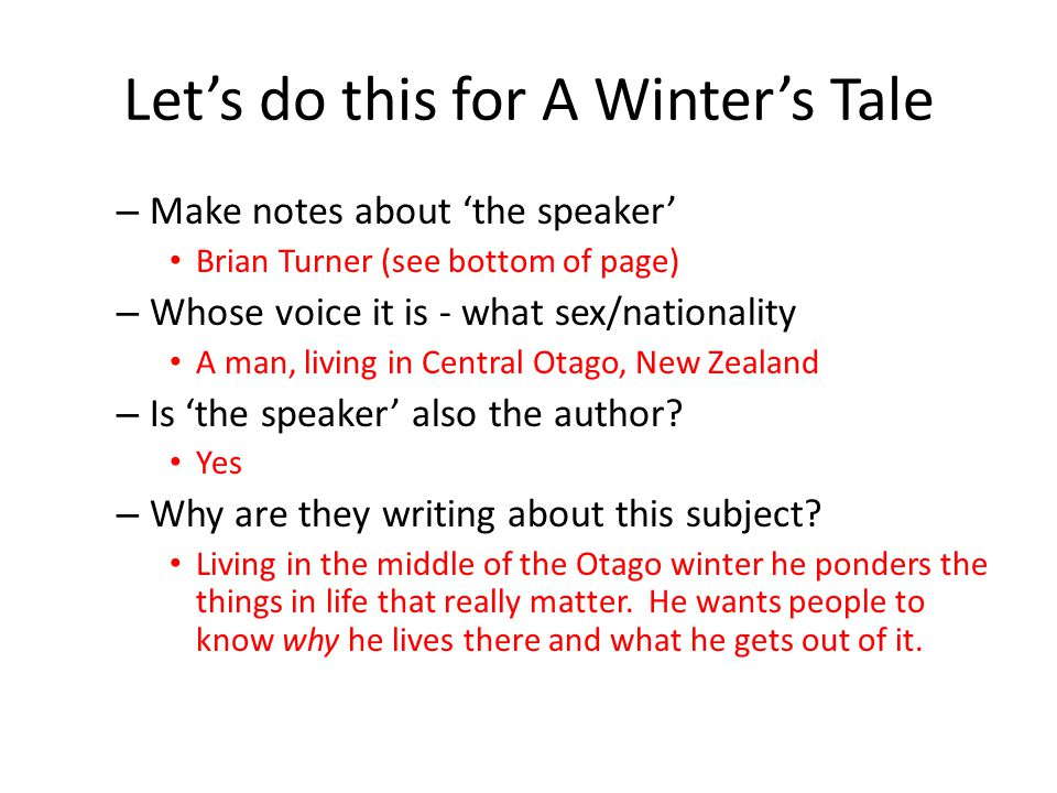 Let's do this for A Winter's Tale – Make notes about 'the speaker' Brian Turner (see bottom of page) – Whose voice it is - what sex/nationality A man, living in Central Otago, New Zealand – Is 'the speaker' also the author.