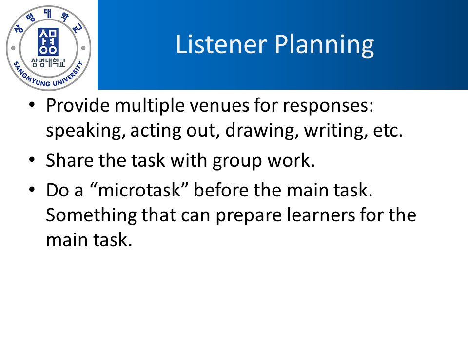 "Listener Planning Provide multiple venues for responses: speaking, acting out, drawing, writing, etc. Share the task with group work. Do a ""microtask"""