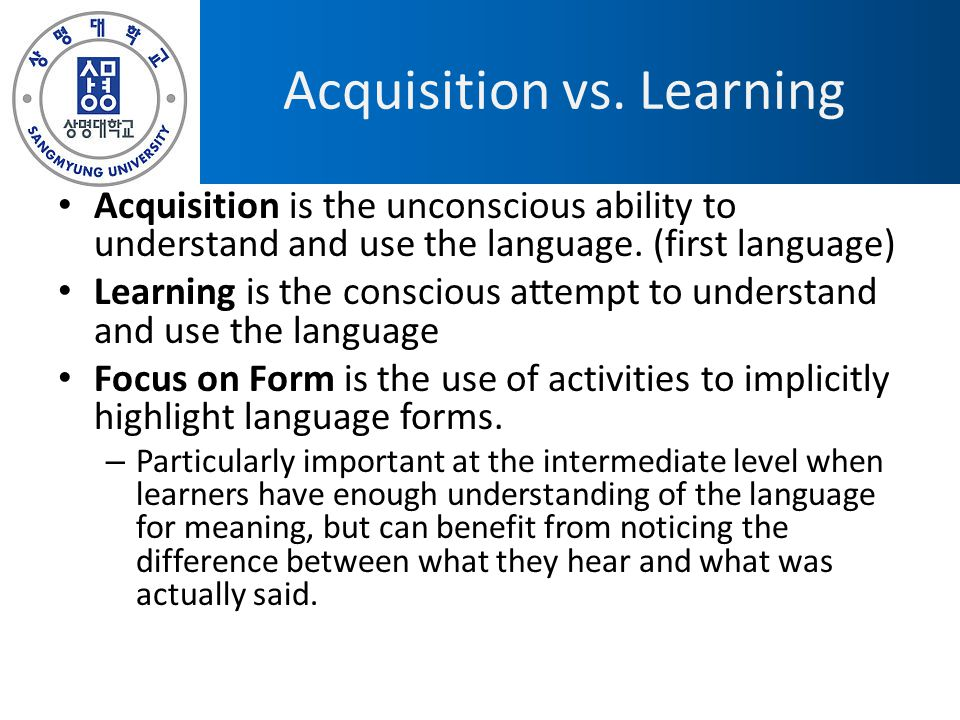 Acquisition vs. Learning Acquisition is the unconscious ability to understand and use the language. (first language) Learning is the conscious attempt
