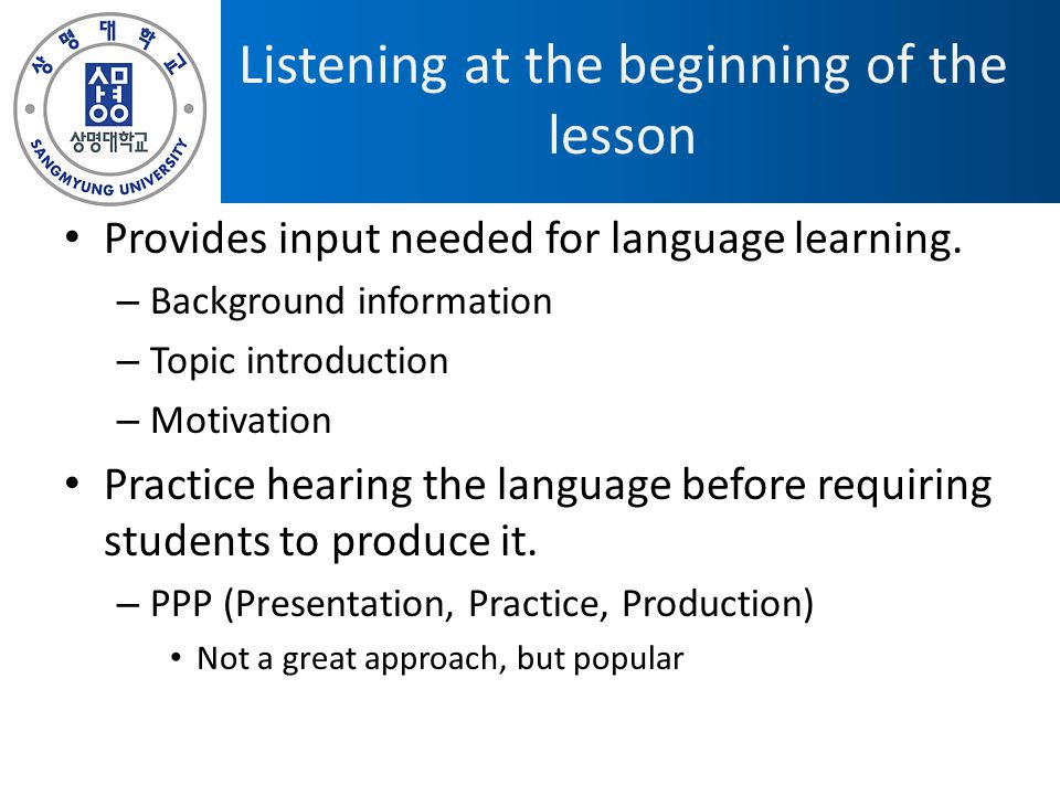 Listening at the beginning of the lesson Provides input needed for language learning. – Background information – Topic introduction – Motivation Pract