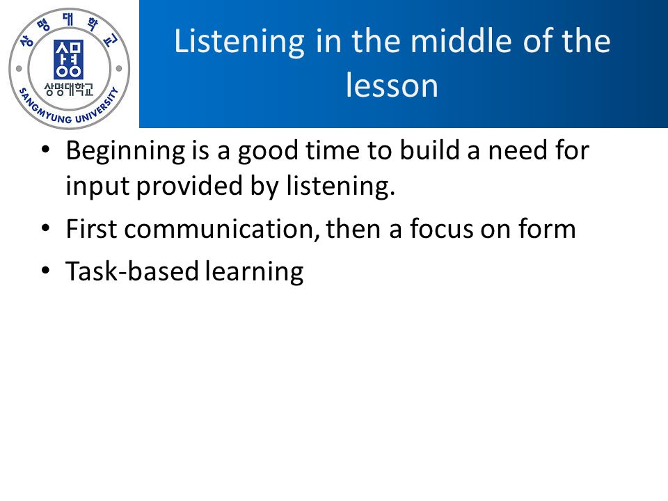 Listening in the middle of the lesson Beginning is a good time to build a need for input provided by listening. First communication, then a focus on f