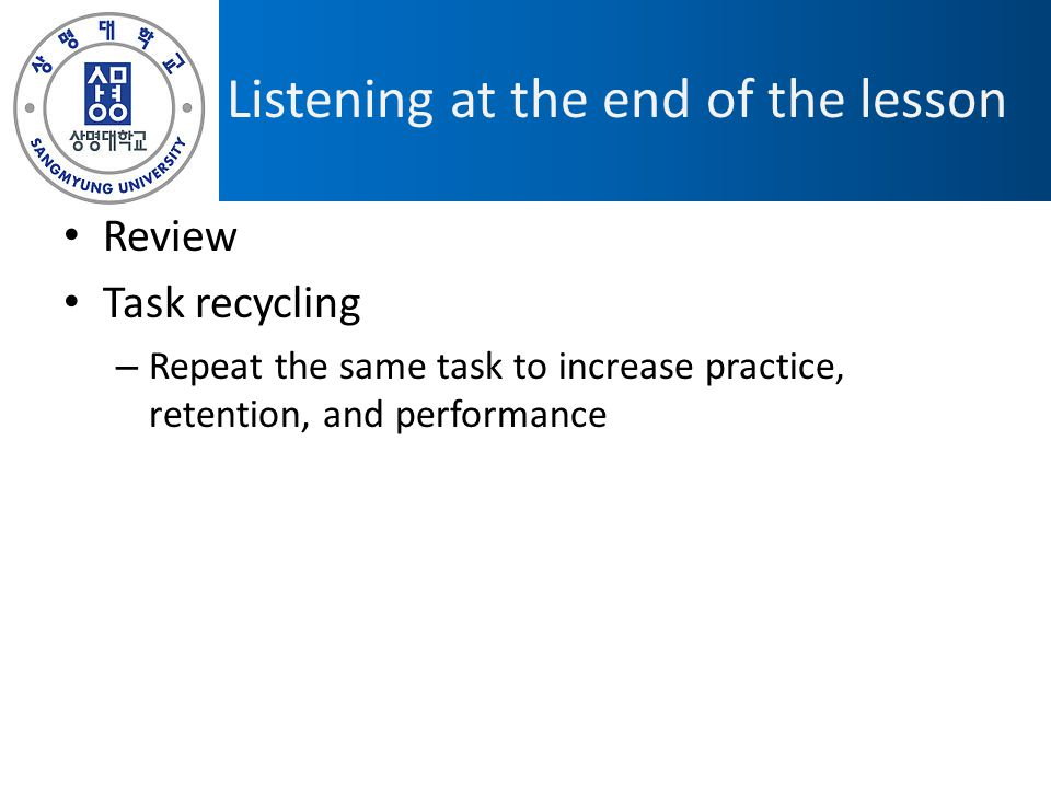 Listening at the end of the lesson Review Task recycling – Repeat the same task to increase practice, retention, and performance