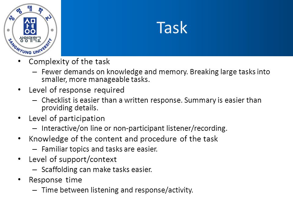 Task Complexity of the task – Fewer demands on knowledge and memory. Breaking large tasks into smaller, more manageable tasks. Level of response requi