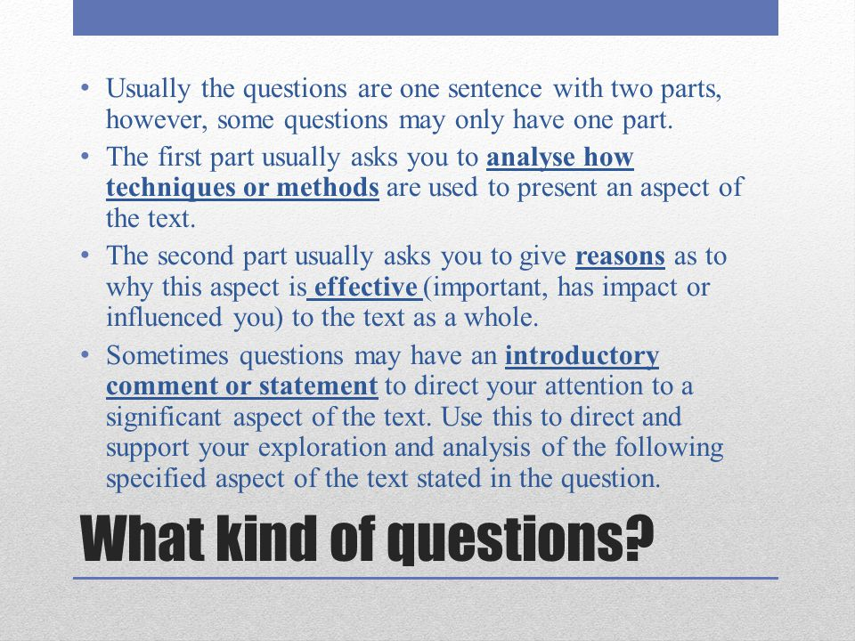 What kind of questions? Usually the questions are one sentence with two parts, however, some questions may only have one part. The first part usually