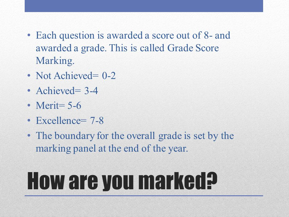 How are you marked? Each question is awarded a score out of 8- and awarded a grade. This is called Grade Score Marking. Not Achieved= 0-2 Achieved= 3-