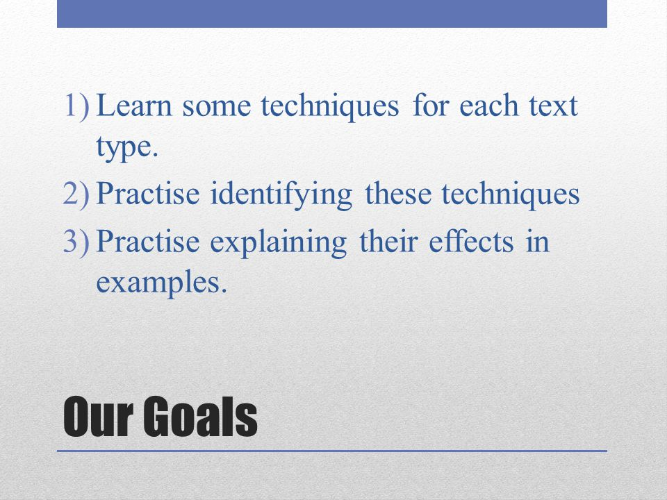 Our Goals 1)Learn some techniques for each text type. 2)Practise identifying these techniques 3)Practise explaining their effects in examples.