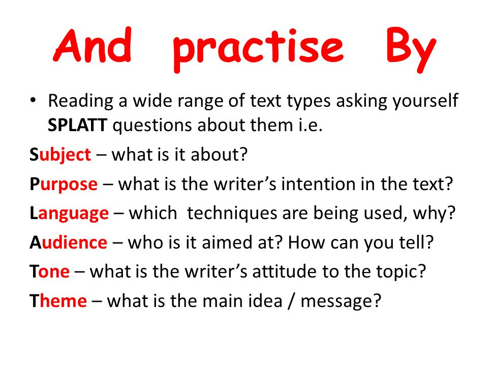 And practise By Reading a wide range of text types asking yourself SPLATT questions about them i.e. Subject – what is it about? Purpose – what is the