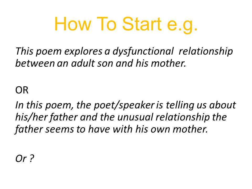 How To Start e.g. This poem explores a dysfunctional relationship between an adult son and his mother. OR In this poem, the poet/speaker is telling us