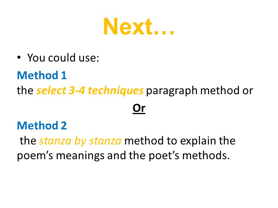 Next… You could use: Method 1 the select 3-4 techniques paragraph method or Or Method 2 the stanza by stanza method to explain the poem's meanings and