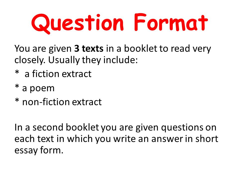 Question Format You are given 3 texts in a booklet to read very closely. Usually they include: * a fiction extract * a poem * non-fiction extract In a