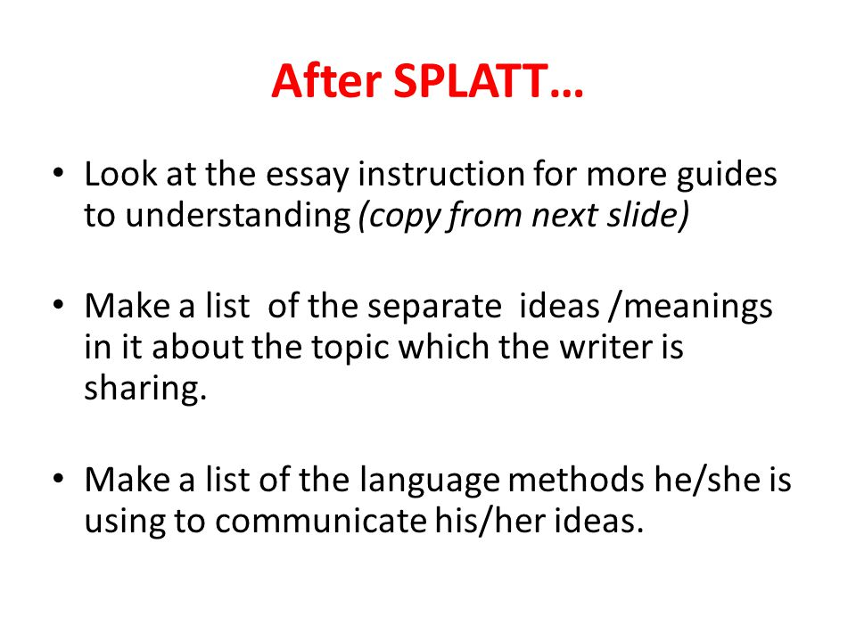After SPLATT… Look at the essay instruction for more guides to understanding (copy from next slide) Make a list of the separate ideas /meanings in it