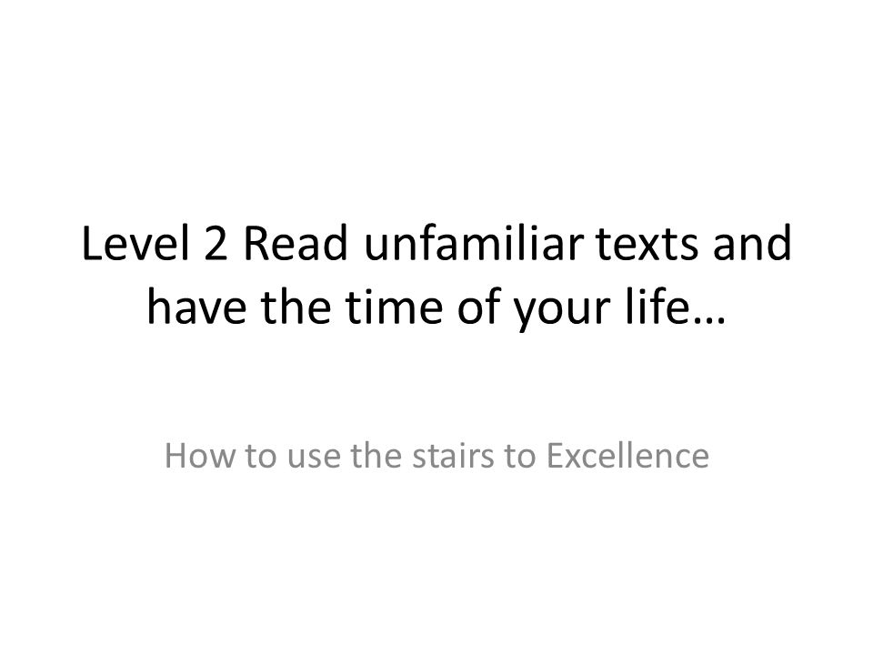 Level 2 Read unfamiliar texts and have the time of your life… How to use the stairs to Excellence