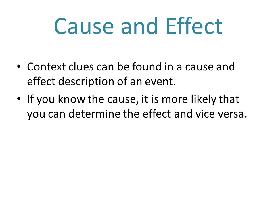Cause and Effect Context clues can be found in a cause and effect description of an event.