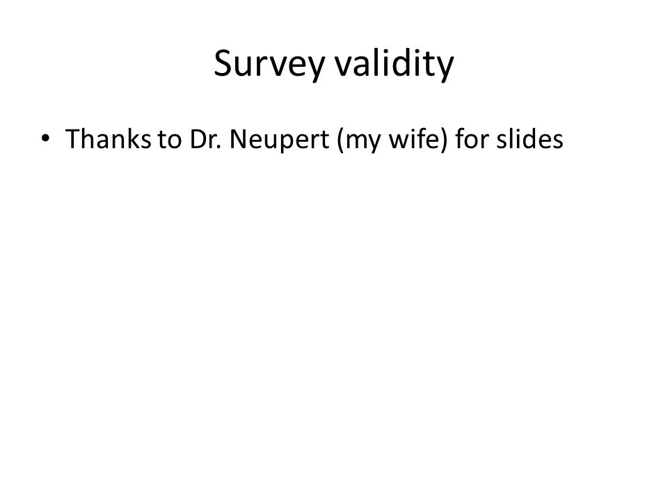Survey validity Thanks to Dr. Neupert (my wife) for slides