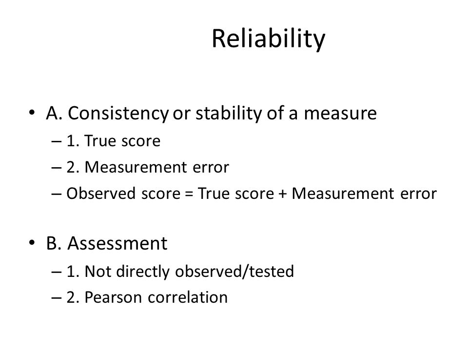 Reliability A. Consistency or stability of a measure – 1.