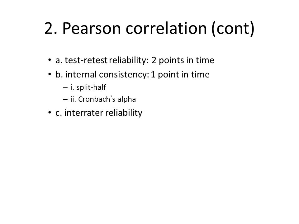 2. Pearson correlation (cont) a. test-retest reliability: 2 points in time b.