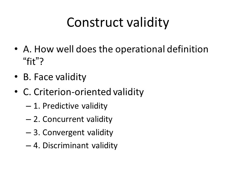 Construct validity A. How well does the operational definition fit .