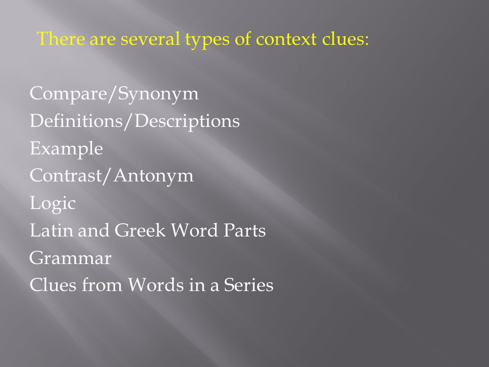 There are several types of context clues: Compare/Synonym Definitions/Descriptions Example Contrast/Antonym Logic Latin and Greek Word Parts Grammar Clues from Words in a Series