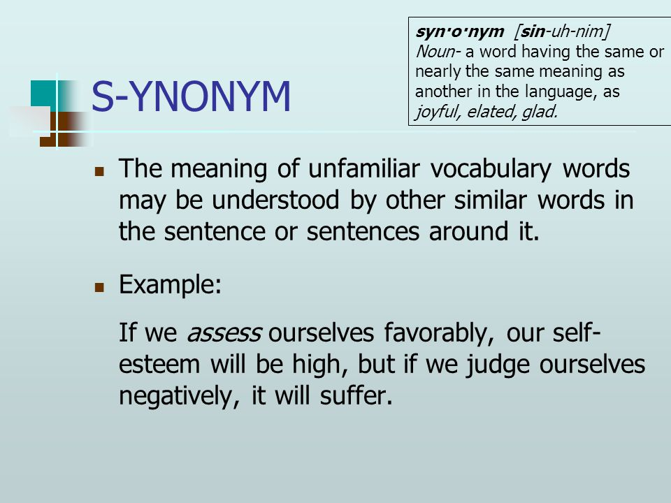 S-YNONYM The meaning of unfamiliar vocabulary words may be understood by other similar words in the sentence or sentences around it. Example: If we as